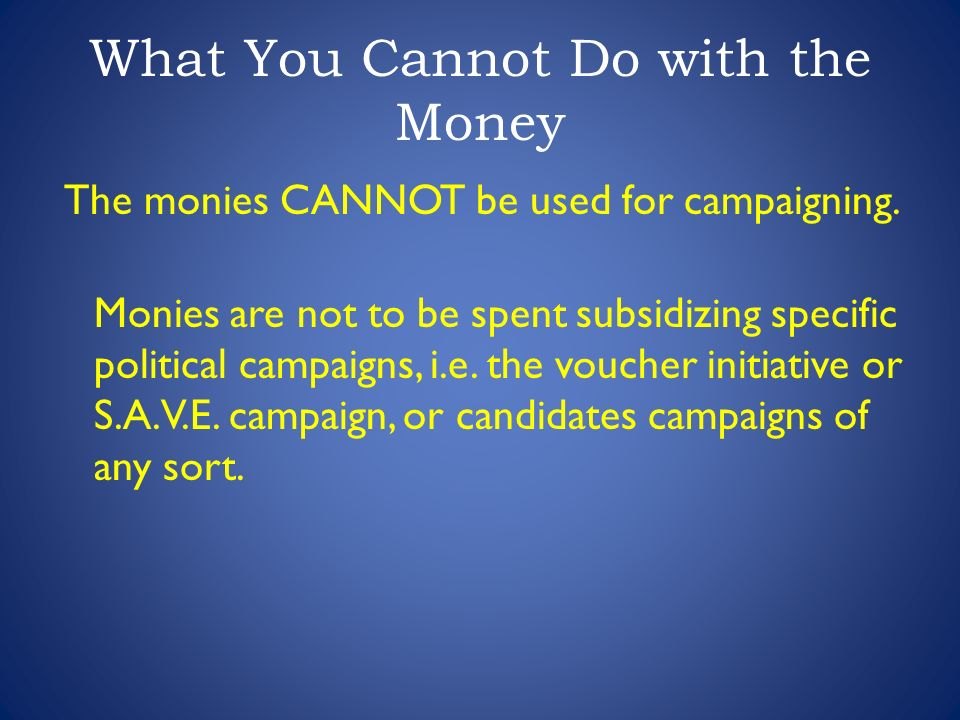 What You Cannot Do with the Money The monies CANNOT be used for campaigning.