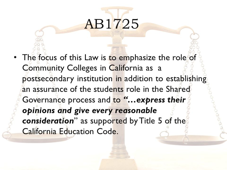 AB1725 The focus of this Law is to emphasize the role of Community Colleges in California as a postsecondary institution in addition to establishing an assurance of the students role in the Shared Governance process and to …express their opinions and give every reasonable consideration as supported by Title 5 of the California Education Code.