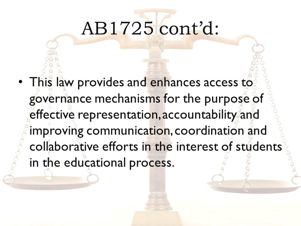 AB1725 contd: This law provides and enhances access to governance mechanisms for the purpose of effective representation, accountability and improving communication, coordination and collaborative efforts in the interest of students in the educational process.
