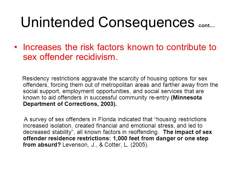 Unintended Consequences cont… Increases the risk factors known to contribute to sex offender recidivism. Residency restrictions aggravate the scarcity