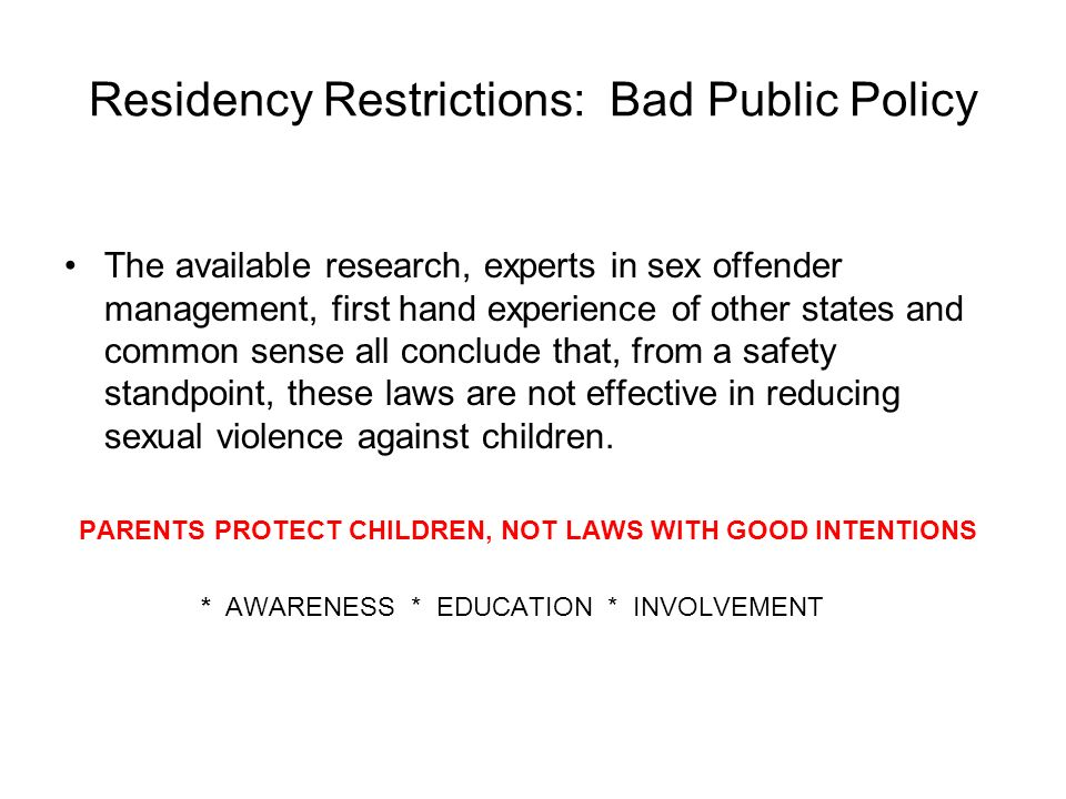 Residency Restrictions: Bad Public Policy The available research, experts in sex offender management, first hand experience of other states and common