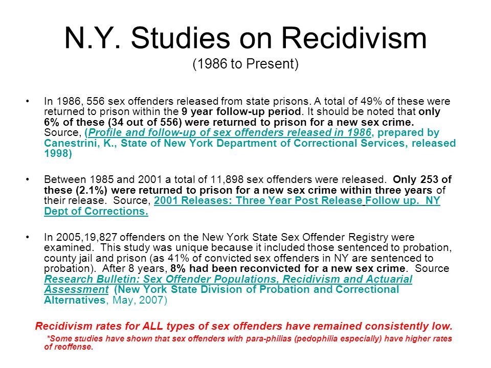 N.Y. Studies on Recidivism (1986 to Present) In 1986, 556 sex offenders released from state prisons. A total of 49% of these were returned to prison w