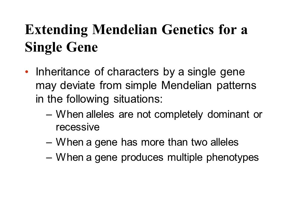 Extending Mendelian Genetics for a Single Gene Inheritance of characters by a single gene may deviate from simple Mendelian patterns in the following
