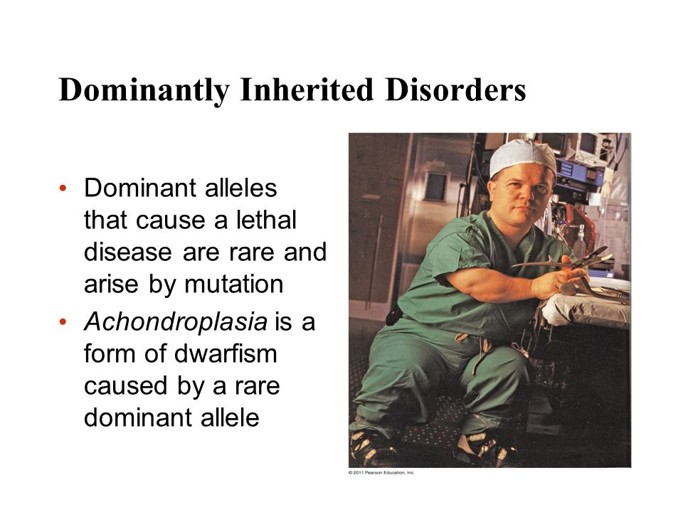 Dominantly Inherited Disorders Dominant alleles that cause a lethal disease are rare and arise by mutation Achondroplasia is a form of dwarfism caused