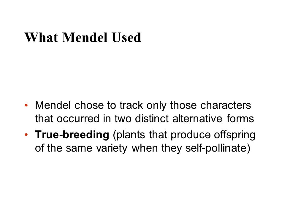 What Mendel Used Mendel chose to track only those characters that occurred in two distinct alternative forms True-breeding (plants that produce offspr
