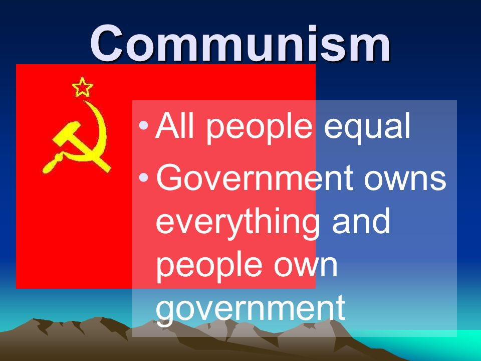Communism All people equal Government owns everything and people own government