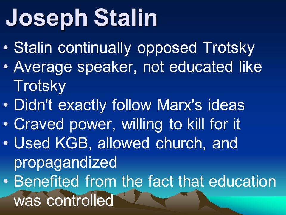 Joseph Stalin Stalin continually opposed Trotsky Average speaker, not educated like Trotsky Didn't exactly follow Marx's ideas Craved power, willing t