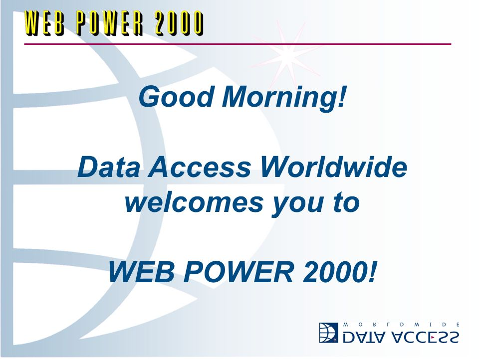Good Morning! Data Access Worldwide welcomes you to WEB POWER 2000!