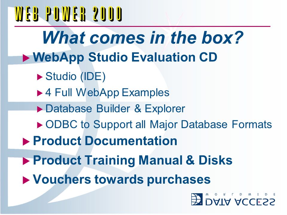 What comes in the box? WebApp Studio Evaluation CD Studio (IDE) 4 Full WebApp Examples Database Builder & Explorer ODBC to Support all Major Database