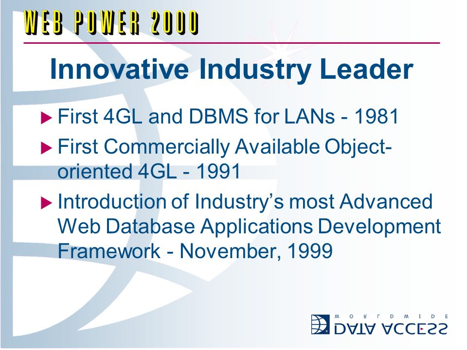 Innovative Industry Leader First 4GL and DBMS for LANs - 1981 First Commercially Available Object- oriented 4GL - 1991 Introduction of Industrys most