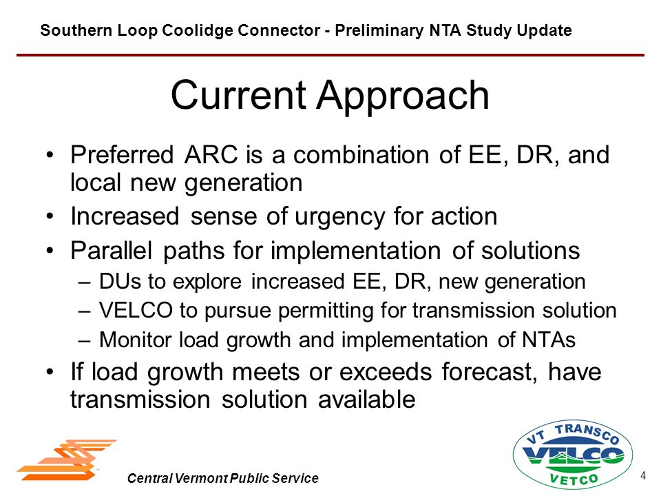 Central Vermont Public Service Current Approach Preferred ARC is a combination of EE, DR, and local new generation Increased sense of urgency for action Parallel paths for implementation of solutions –DUs to explore increased EE, DR, new generation –VELCO to pursue permitting for transmission solution –Monitor load growth and implementation of NTAs If load growth meets or exceeds forecast, have transmission solution available Southern Loop Coolidge Connector - Preliminary NTA Study Update 4