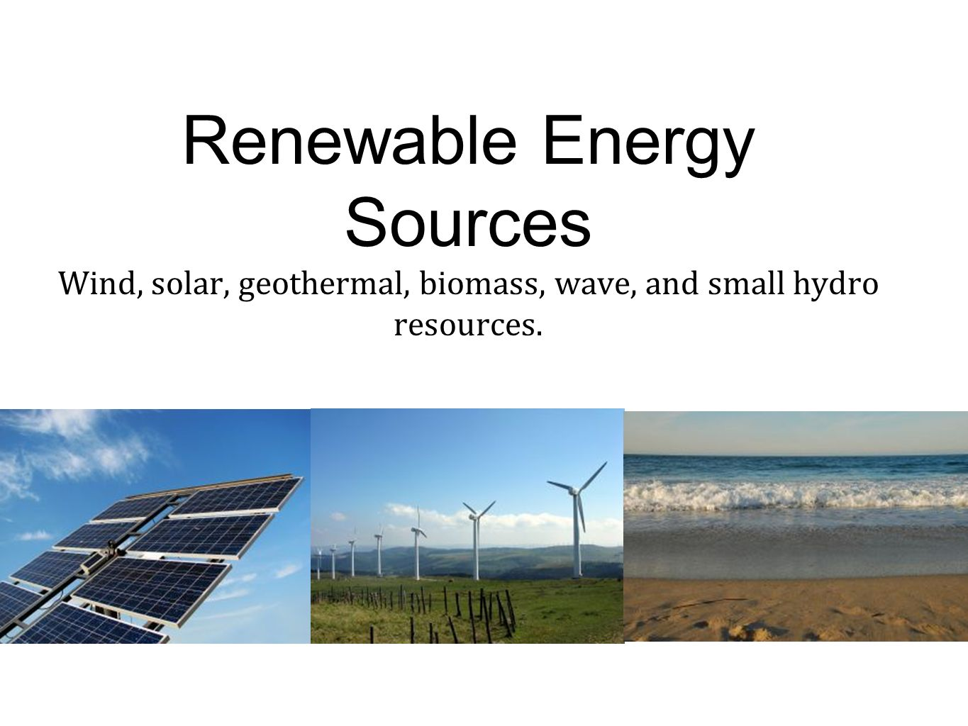 Renewable Energy Sources Wind, solar, geothermal, biomass, wave, and small hydro resources.