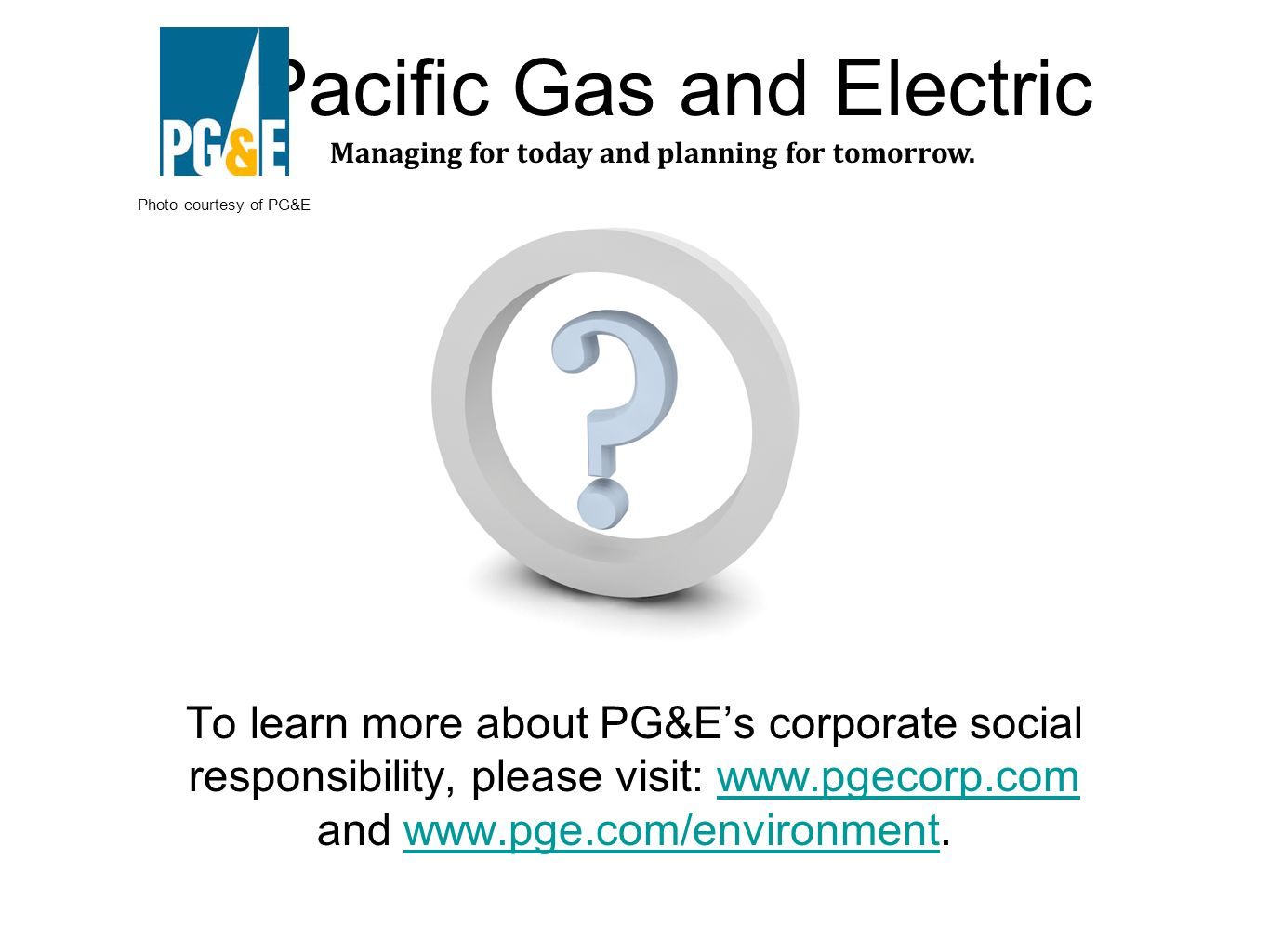 To learn more about PG&Es corporate social responsibility, please visit: www.pgecorp.com and www.pge.com/environment.www.pgecorp.comwww.pge.com/environment Managing for today and planning for tomorrow.