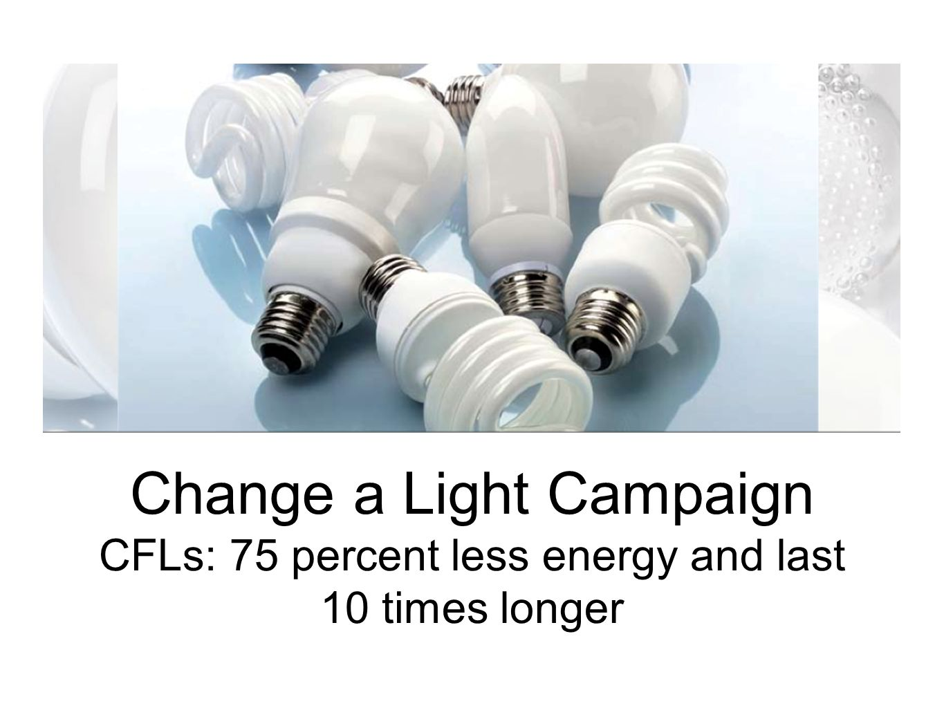 Change a Light Campaign CFLs: 75 percent less energy and last 10 times longer