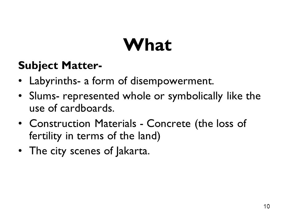 10 What Subject Matter- Labyrinths- a form of disempowerment. Slums- represented whole or symbolically like the use of cardboards. Construction Materi