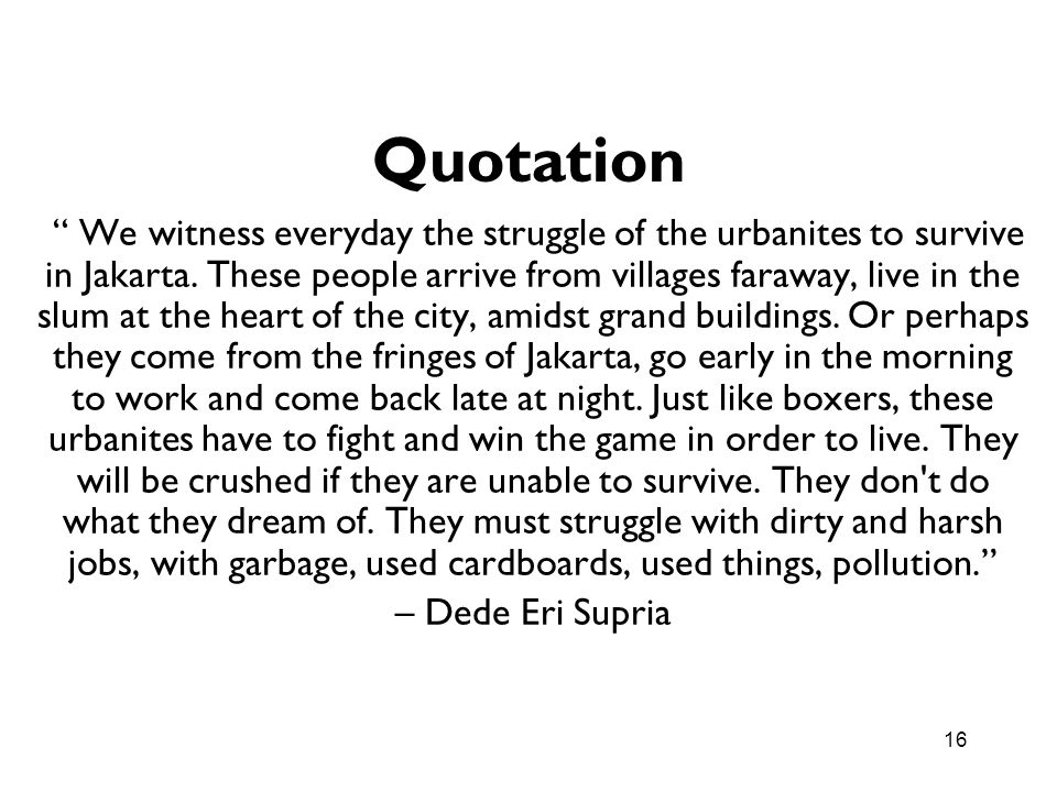 16 Quotation We witness everyday the struggle of the urbanites to survive in Jakarta. These people arrive from villages faraway, live in the slum at t