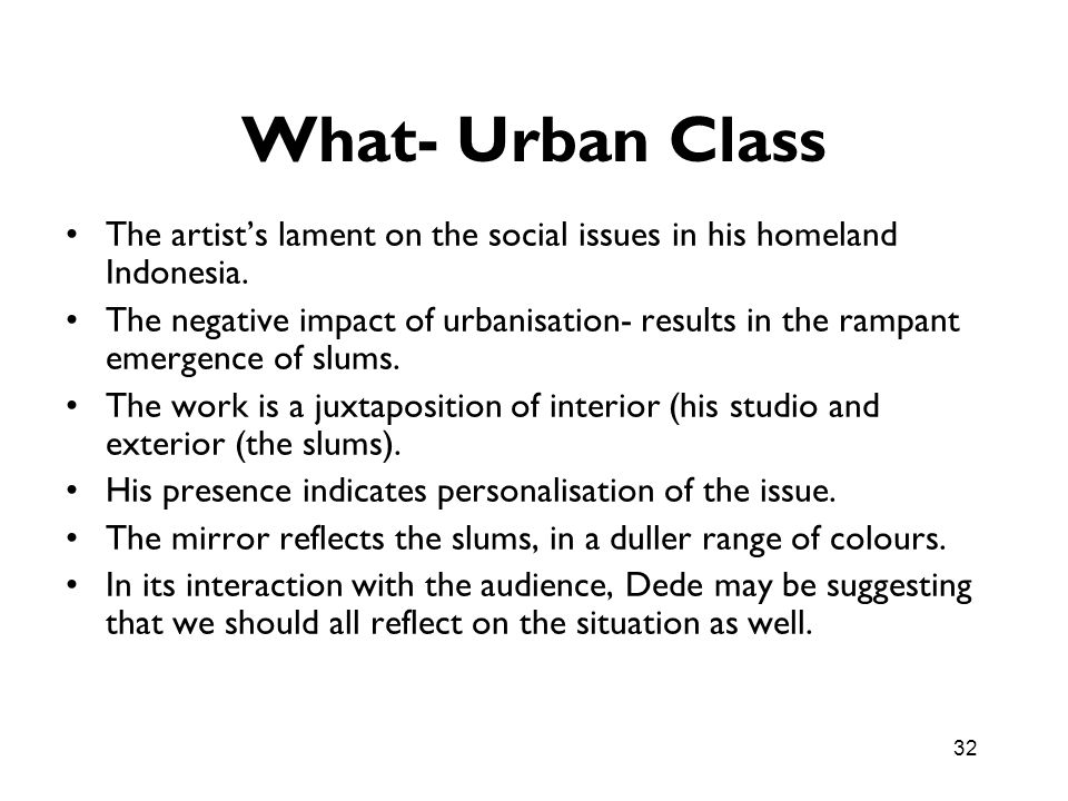 32 What- Urban Class The artists lament on the social issues in his homeland Indonesia. The negative impact of urbanisation- results in the rampant em