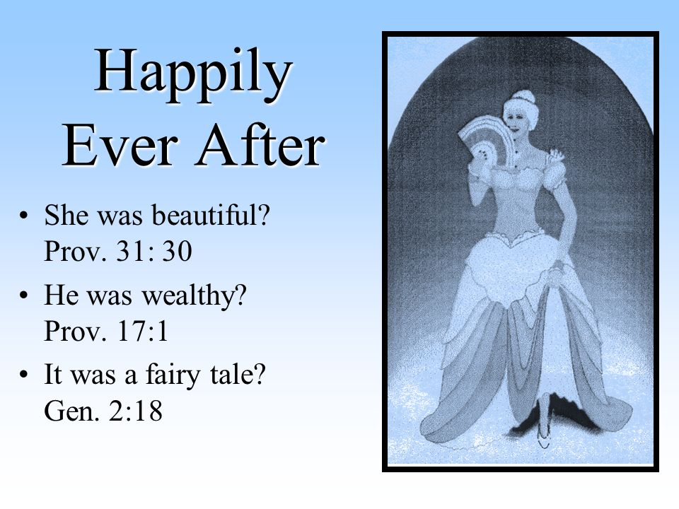 Happily Ever After She was beautiful. Prov. 31: 30 He was wealthy.