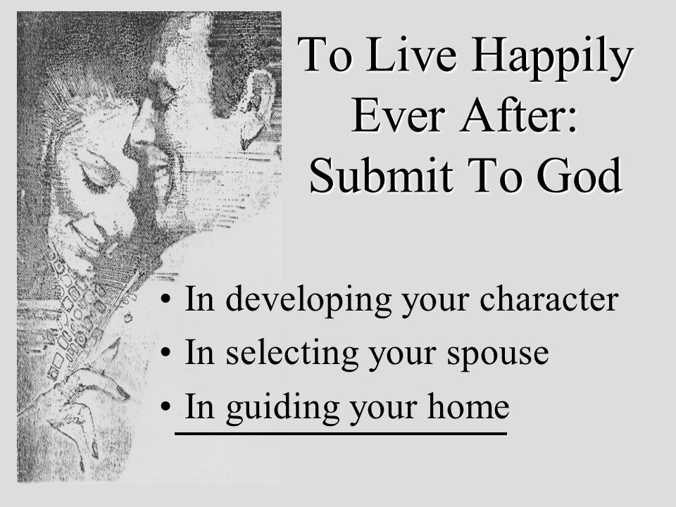 To Live Happily Ever After: Submit To God In developing your character In selecting your spouse In guiding your home