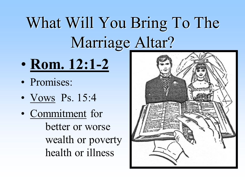 What Will You Bring To The Marriage Altar. Rom. 12:1-2 Promises: Vows Ps.