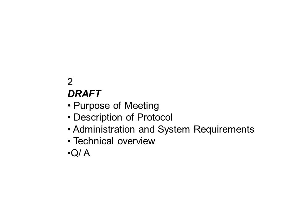 2 DRAFT Purpose of Meeting Description of Protocol Administration and System Requirements Technical overview Q/ A