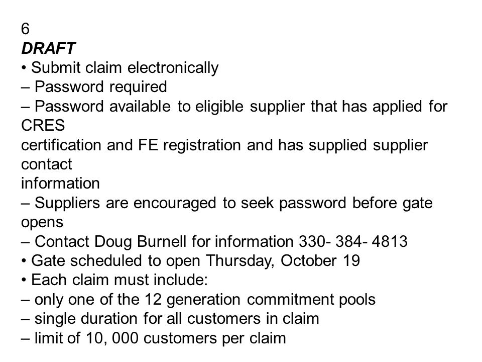 6 DRAFT Submit claim electronically – Password required – Password available to eligible supplier that has applied for CRES certification and FE registration and has supplied supplier contact information – Suppliers are encouraged to seek password before gate opens – Contact Doug Burnell for information 330- 384- 4813 Gate scheduled to open Thursday, October 19 Each claim must include: – only one of the 12 generation commitment pools – single duration for all customers in claim – limit of 10, 000 customers per claim