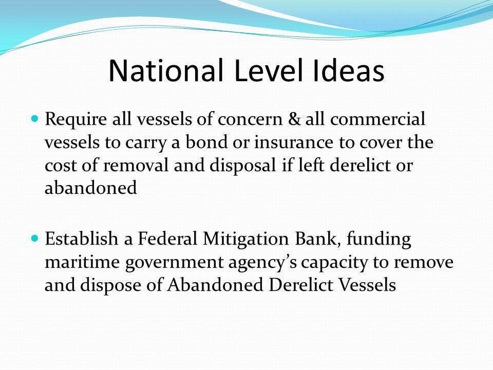 National Level Ideas Require all vessels of concern & all commercial vessels to carry a bond or insurance to cover the cost of removal and disposal if