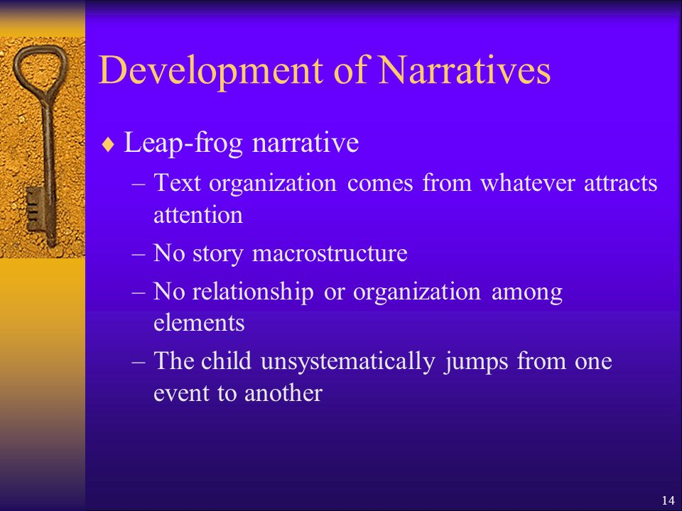 14 Development of Narratives Leap-frog narrative –Text organization comes from whatever attracts attention –No story macrostructure –No relationship or organization among elements –The child unsystematically jumps from one event to another