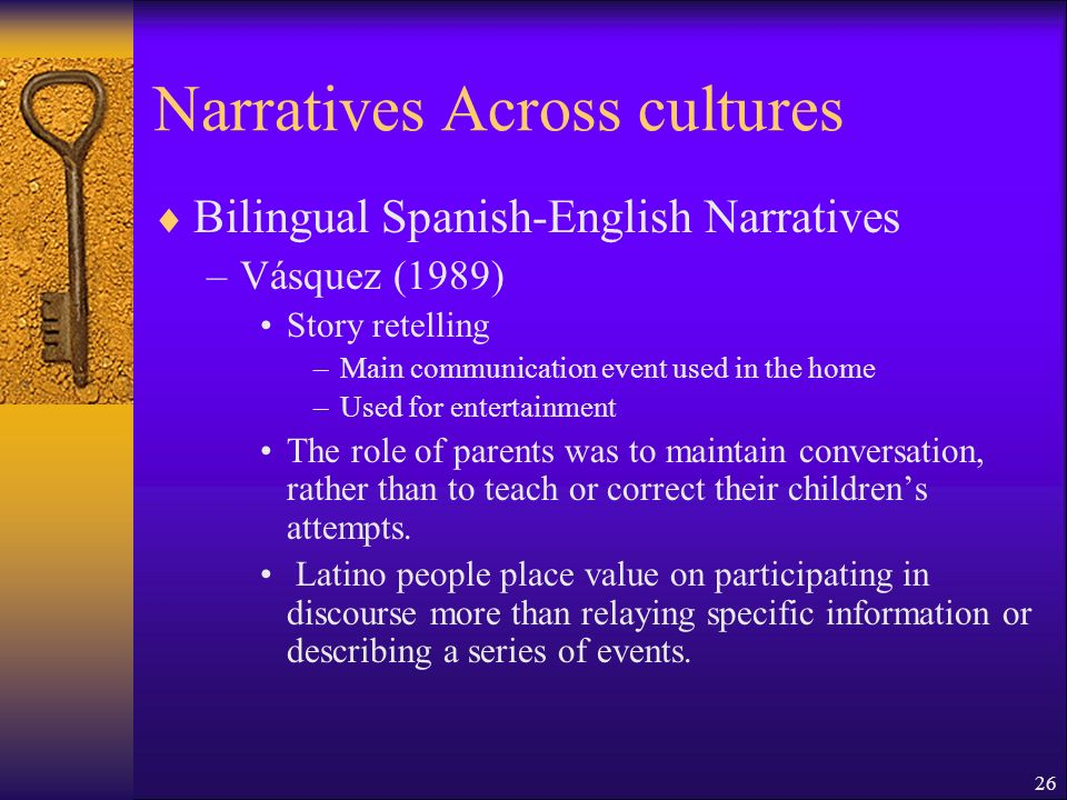 26 Narratives Across cultures Bilingual Spanish-English Narratives –Vásquez (1989) Story retelling –Main communication event used in the home –Used for entertainment The role of parents was to maintain conversation, rather than to teach or correct their childrens attempts.