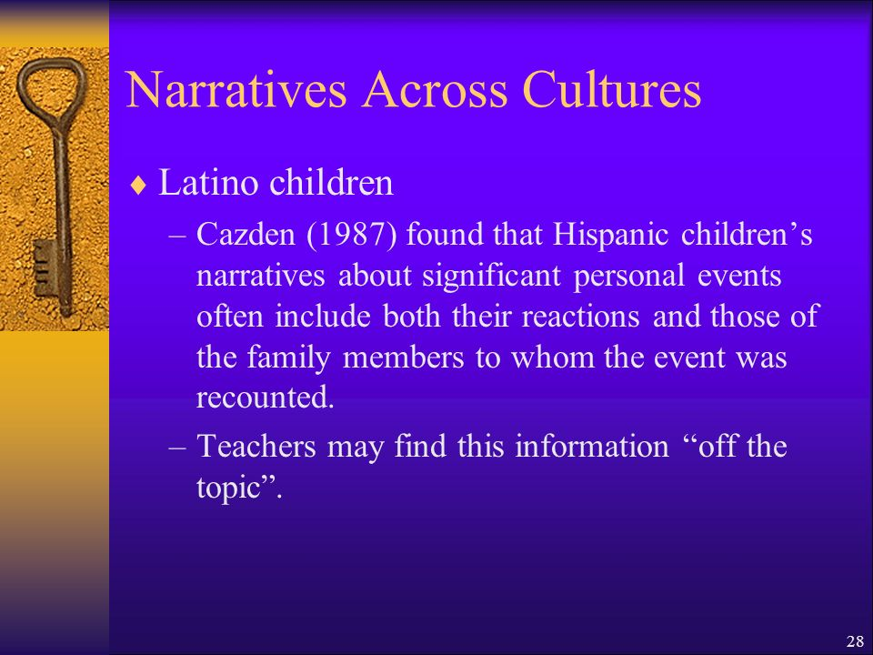 28 Narratives Across Cultures Latino children –Cazden (1987) found that Hispanic childrens narratives about significant personal events often include both their reactions and those of the family members to whom the event was recounted.
