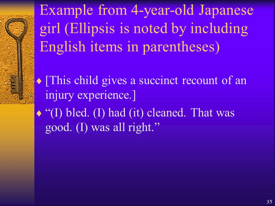 35 Example from 4-year-old Japanese girl (Ellipsis is noted by including English items in parentheses) [This child gives a succinct recount of an injury experience.] (I) bled.