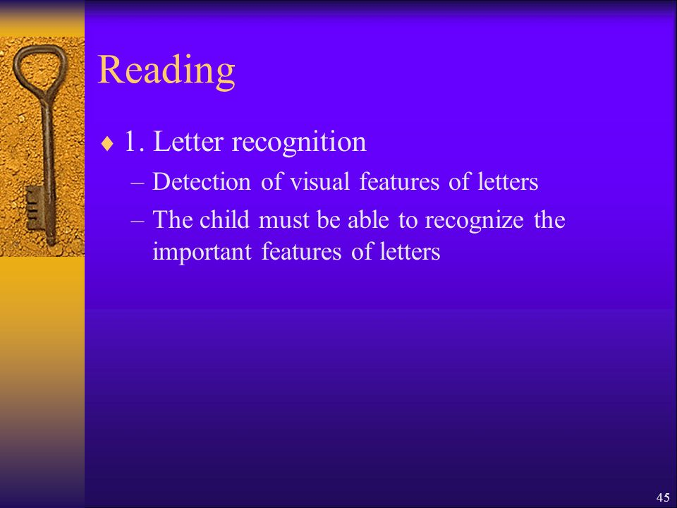 45 Reading 1. Letter recognition –Detection of visual features of letters –The child must be able to recognize the important features of letters