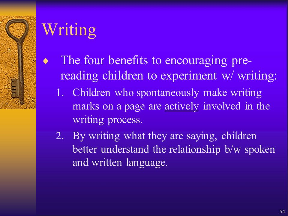 54 Writing The four benefits to encouraging pre- reading children to experiment w/ writing: 1.Children who spontaneously make writing marks on a page are actively involved in the writing process.