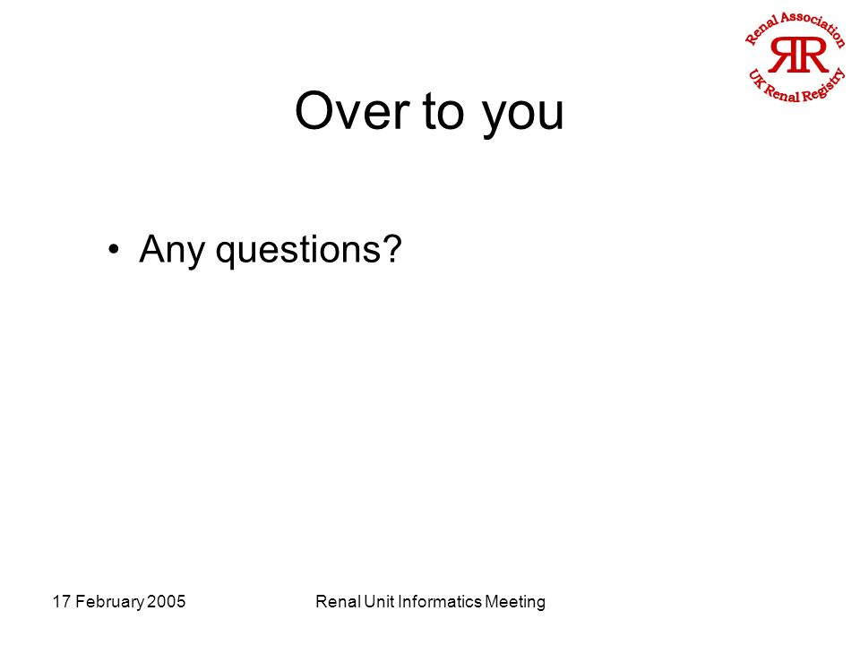 17 February 2005Renal Unit Informatics Meeting Over to you Any questions
