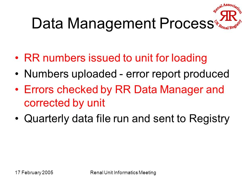 17 February 2005Renal Unit Informatics Meeting Data Management Process RR numbers issued to unit for loading Numbers uploaded - error report produced Errors checked by RR Data Manager and corrected by unit Quarterly data file run and sent to Registry