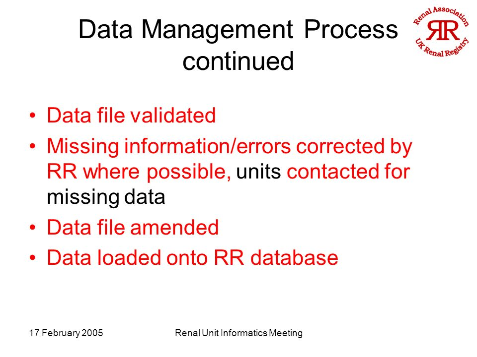 17 February 2005Renal Unit Informatics Meeting Data Management Process continued Data file validated Missing information/errors corrected by RR where possible, units contacted for missing data Data file amended Data loaded onto RR database