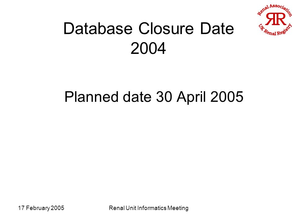 17 February 2005Renal Unit Informatics Meeting Database Closure Date 2004 Planned date 30 April 2005