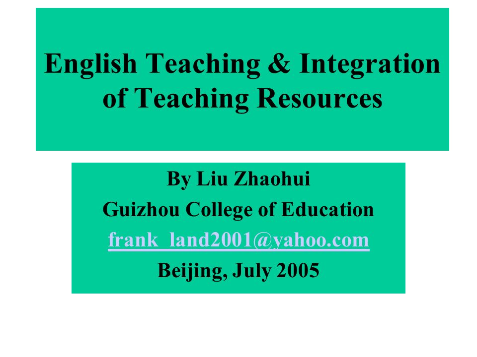 English Teaching & Integration of Teaching Resources By Liu Zhaohui Guizhou College of Education frank_land2001@yahoo.com Beijing, July 2005