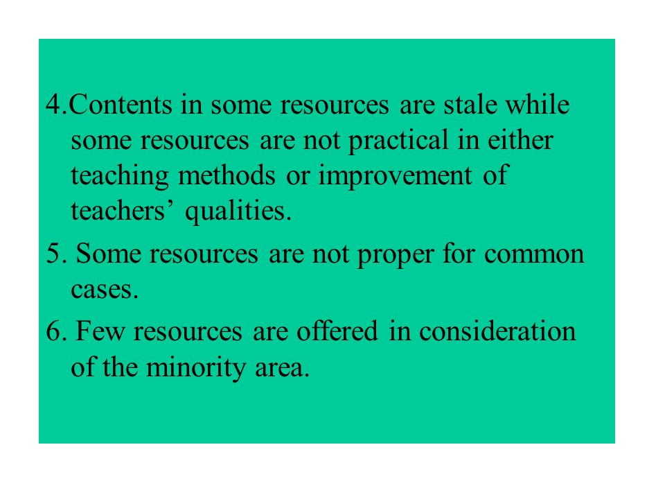 4.Contents in some resources are stale while some resources are not practical in either teaching methods or improvement of teachers qualities.