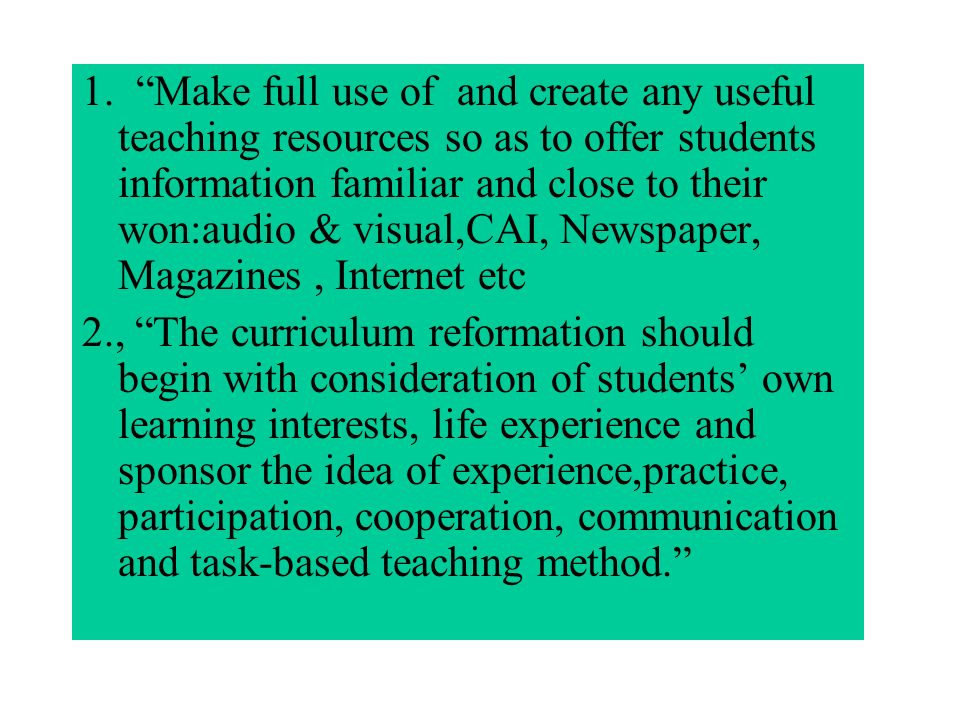 1. Make full use of and create any useful teaching resources so as to offer students information familiar and close to their won:audio & visual,CAI, N