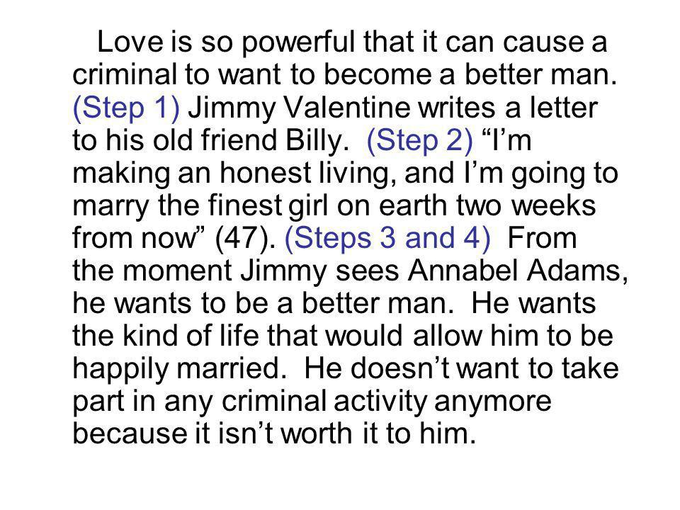 Love is so powerful that it can cause a criminal to want to become a better man. (Step 1) Jimmy Valentine writes a letter to his old friend Billy. (St