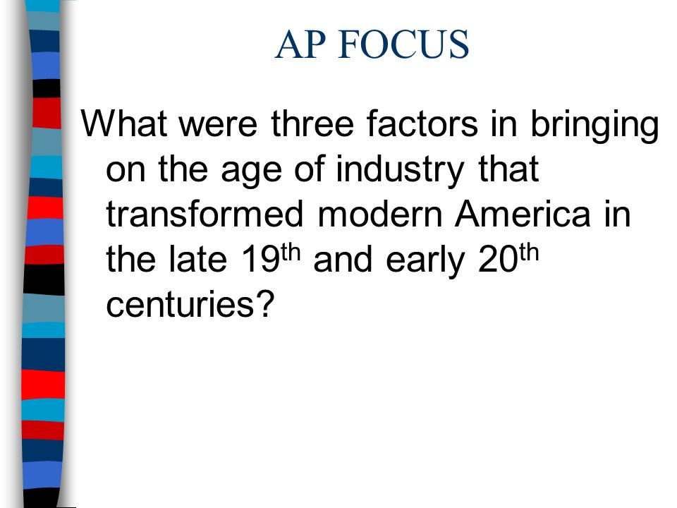 AP FOCUS What were three factors in bringing on the age of industry that transformed modern America in the late 19 th and early 20 th centuries?