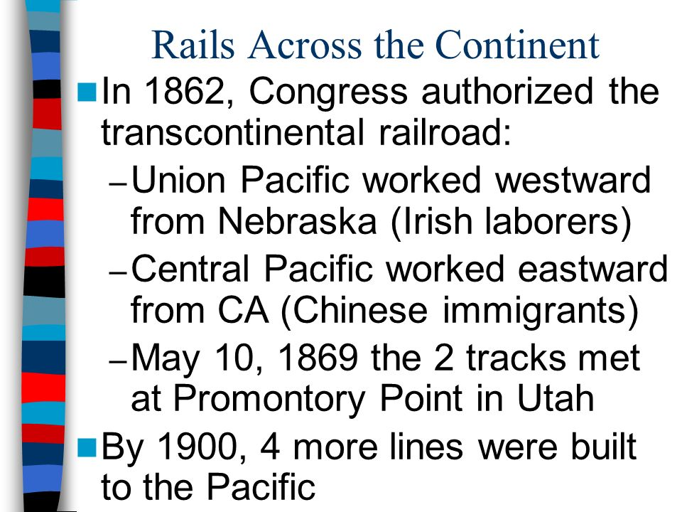 Rails Across the Continent In 1862, Congress authorized the transcontinental railroad: – Union Pacific worked westward from Nebraska (Irish laborers)