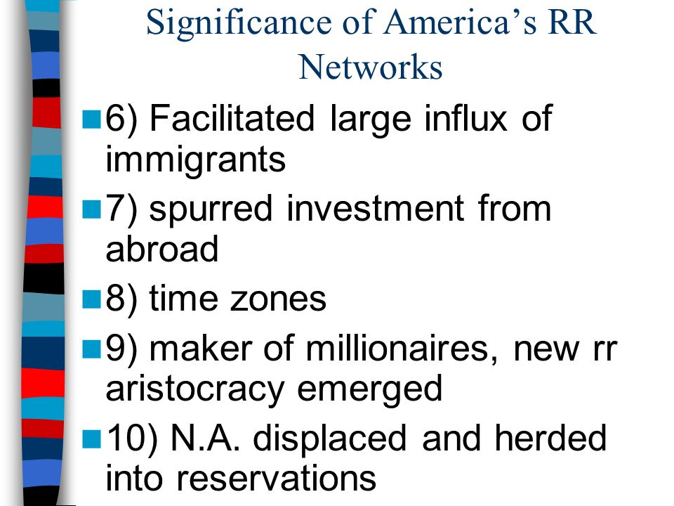 Significance of Americas RR Networks 6) Facilitated large influx of immigrants 7) spurred investment from abroad 8) time zones 9) maker of millionaire