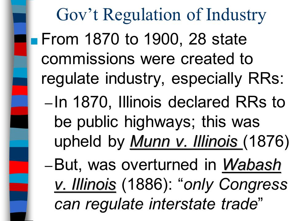 Govt Regulation of Industry From 1870 to 1900, 28 state commissions were created to regulate industry, especially RRs: Munn v. Illinois – In 1870, Ill