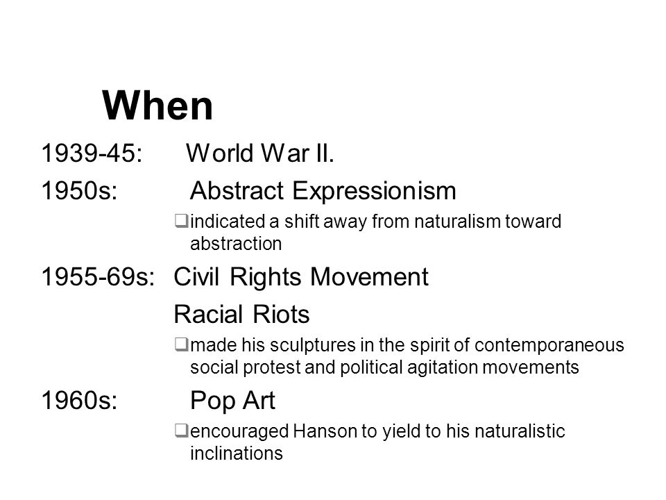 When 1939-45: World War II. 1950s: Abstract Expressionism indicated a shift away from naturalism toward abstraction 1955-69s:Civil Rights Movement Rac