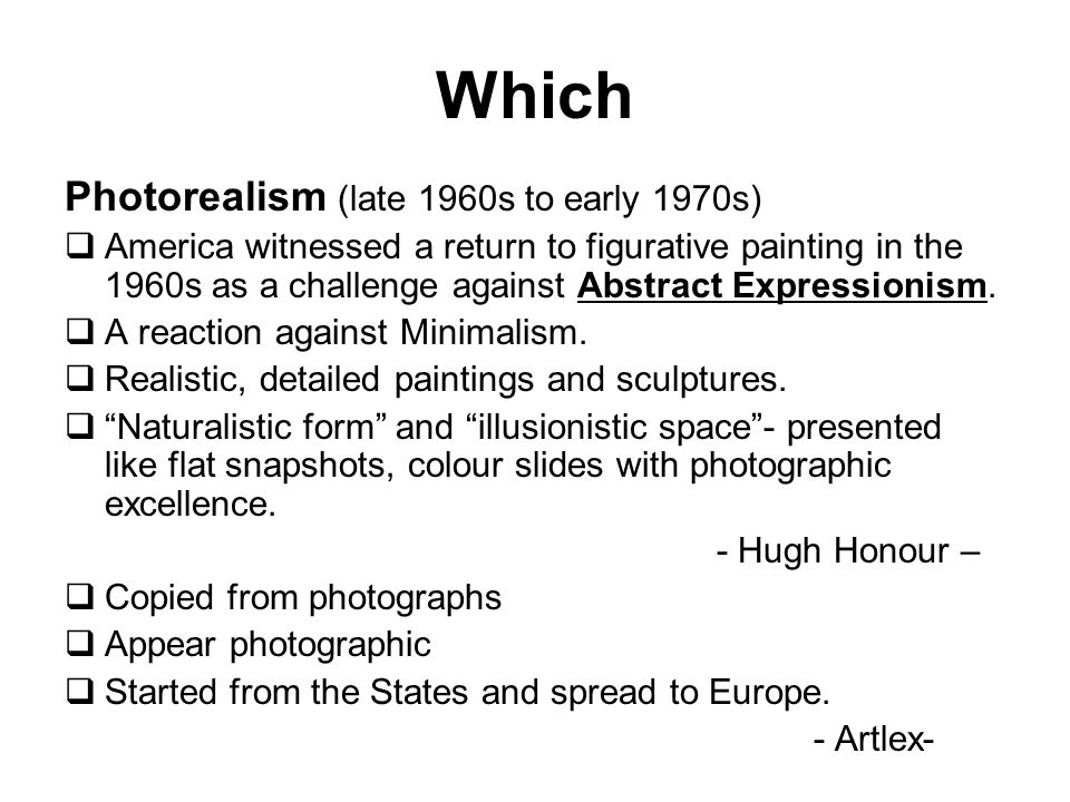 Photorealism (late 1960s to early 1970s) America witnessed a return to figurative painting in the 1960s as a challenge against Abstract Expressionism.