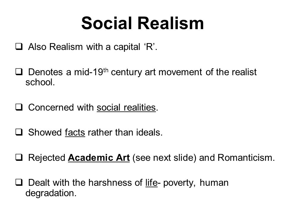 Also Realism with a capital R. Denotes a mid-19 th century art movement of the realist school. Concerned with social realities. Showed facts rather th
