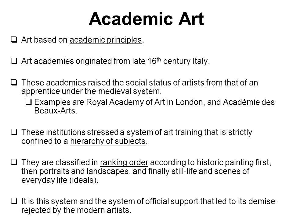 Academic Art Art based on academic principles. Art academies originated from late 16 th century Italy. These academies raised the social status of art