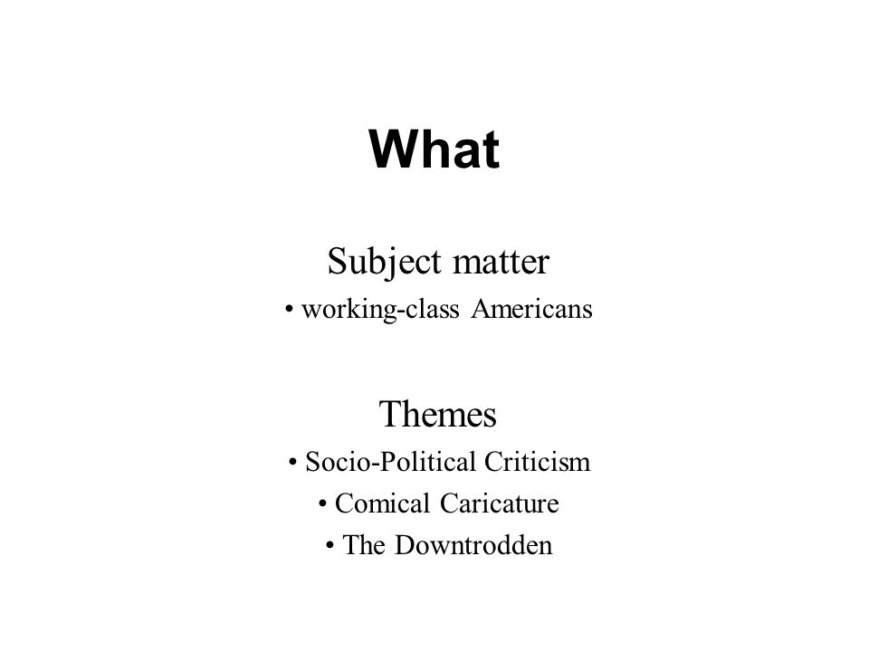 What Subject matter working-class Americans Themes Socio-Political Criticism Comical Caricature The Downtrodden